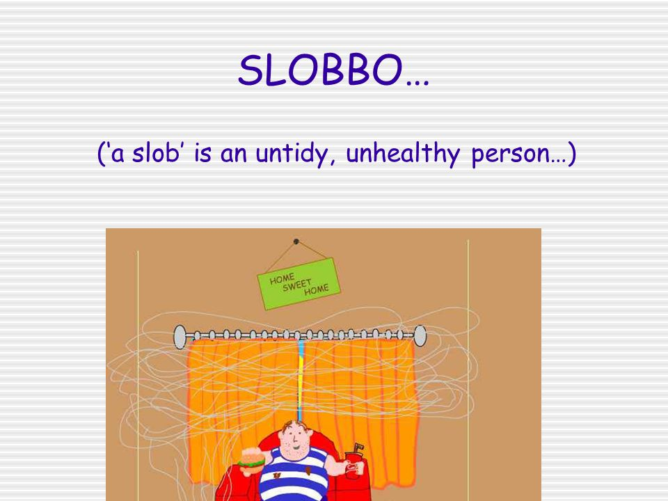SLOBBO… ('a slob' is an untidy, unhealthy person…)