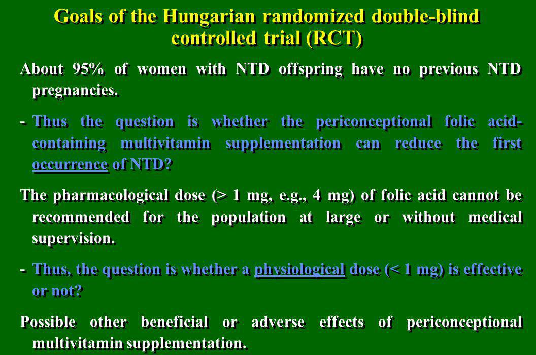 Goals of the Hungarian randomized double-blind controlled trial (RCT) About 95% of women with NTD offspring have no previous NTD pregnancies. -Thus th