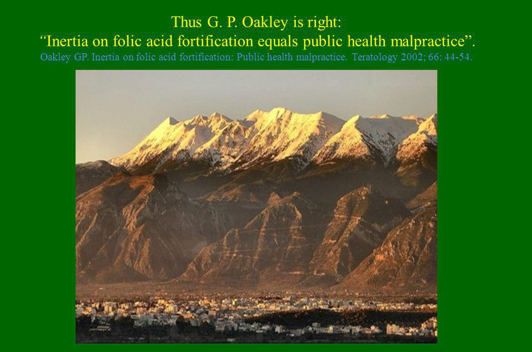 "Thus G. P. Oakley is right: ""Inertia on folic acid fortification equals public health malpractice"". Oakley GP. Inertia on folic acid fortification: Pu"