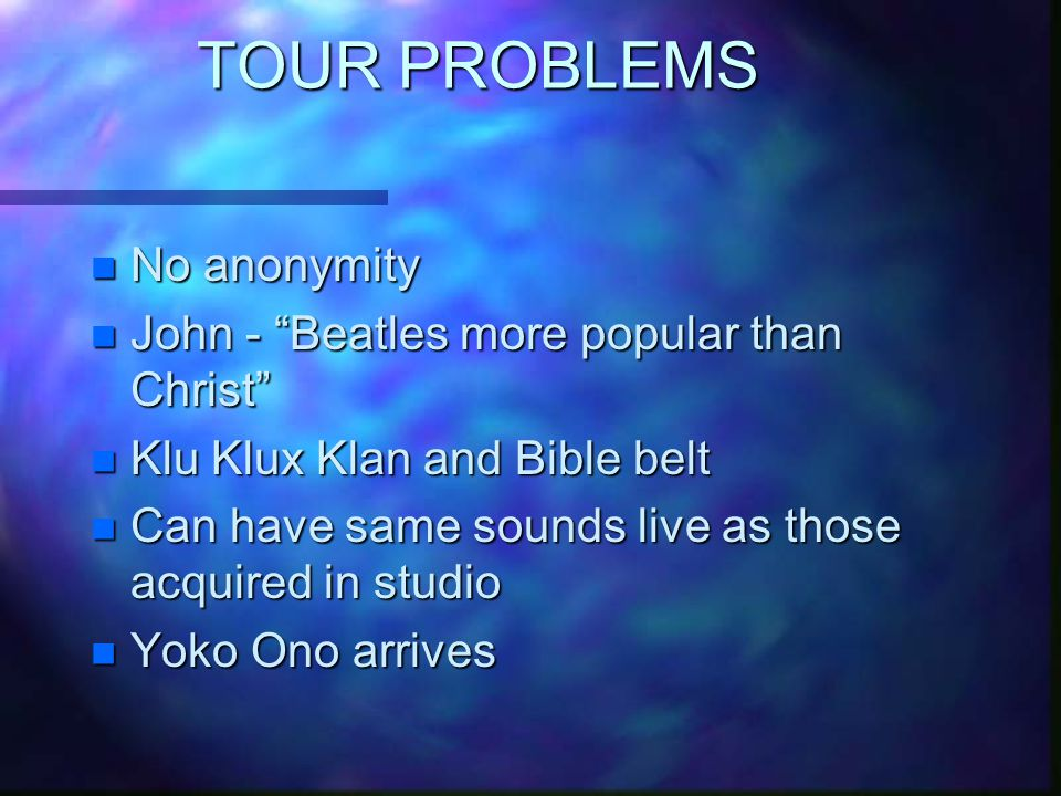 TOUR PROBLEMS n No anonymity n John - Beatles more popular than Christ n Klu Klux Klan and Bible belt n Can have same sounds live as those acquired in studio n Yoko Ono arrives
