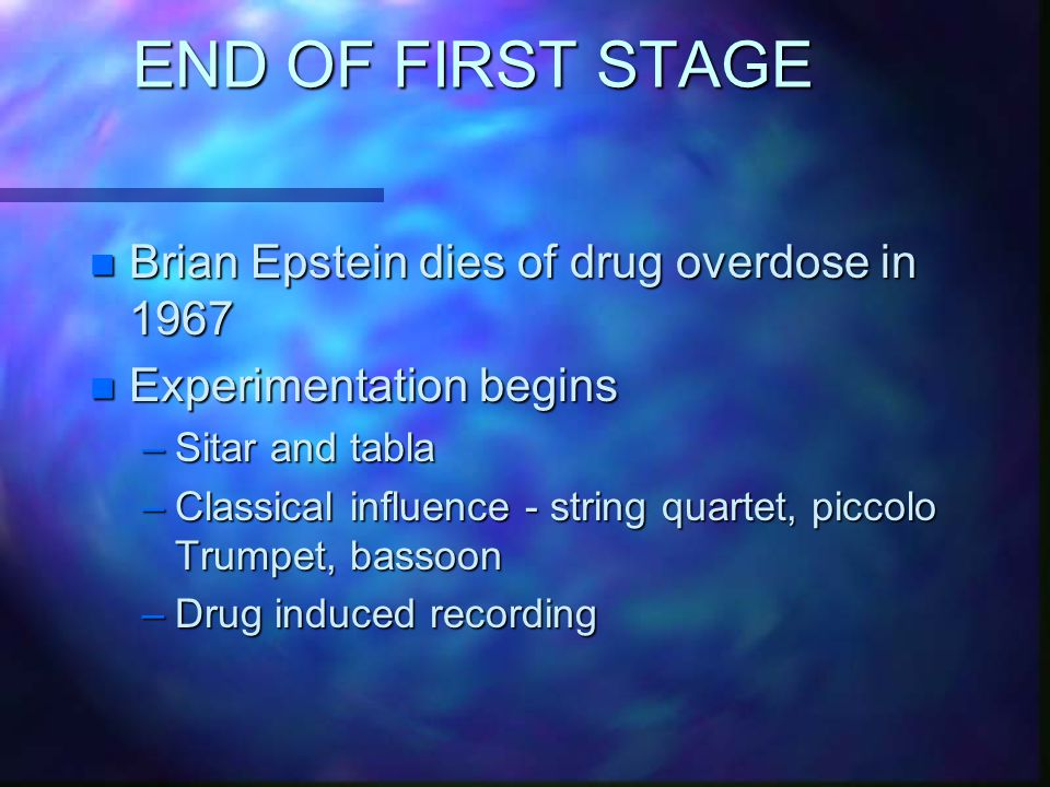END OF FIRST STAGE n Brian Epstein dies of drug overdose in 1967 n Experimentation begins –Sitar and tabla –Classical influence - string quartet, piccolo Trumpet, bassoon –Drug induced recording
