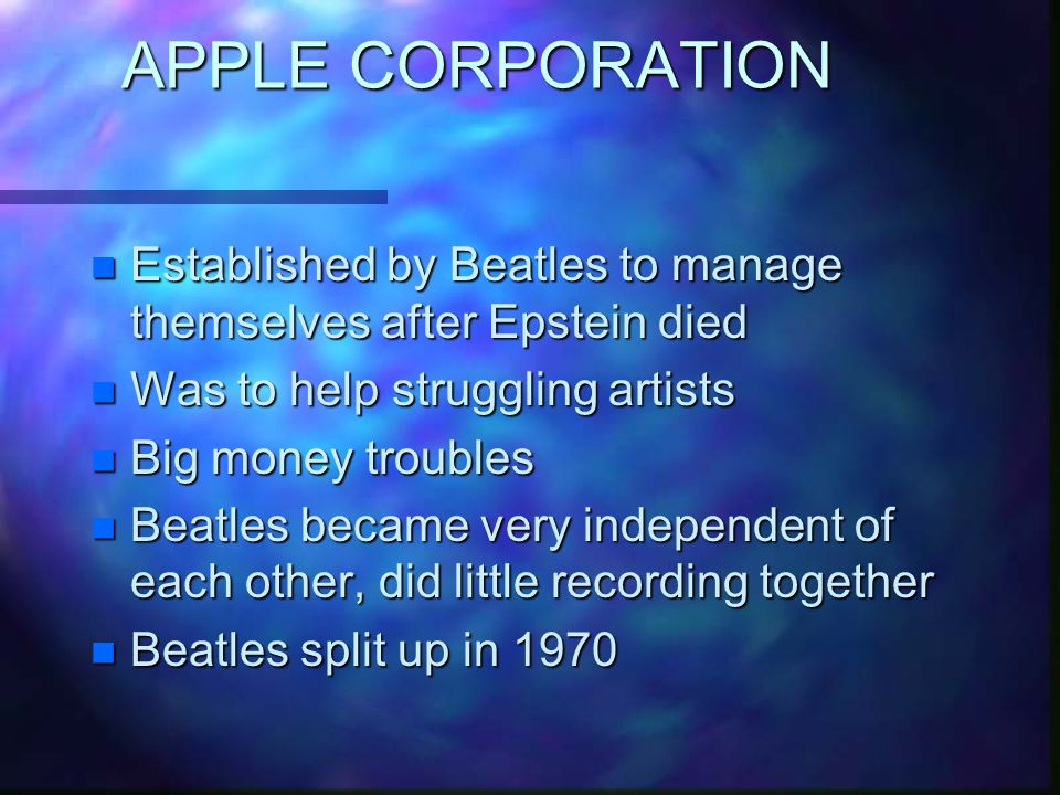 APPLE CORPORATION n Established by Beatles to manage themselves after Epstein died n Was to help struggling artists n Big money troubles n Beatles became very independent of each other, did little recording together n Beatles split up in 1970
