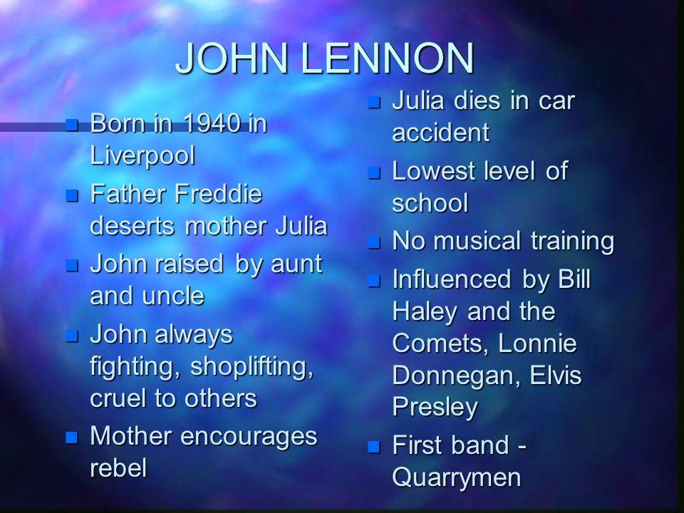JOHN LENNON n Born in 1940 in Liverpool n Father Freddie deserts mother Julia n John raised by aunt and uncle n John always fighting, shoplifting, cru