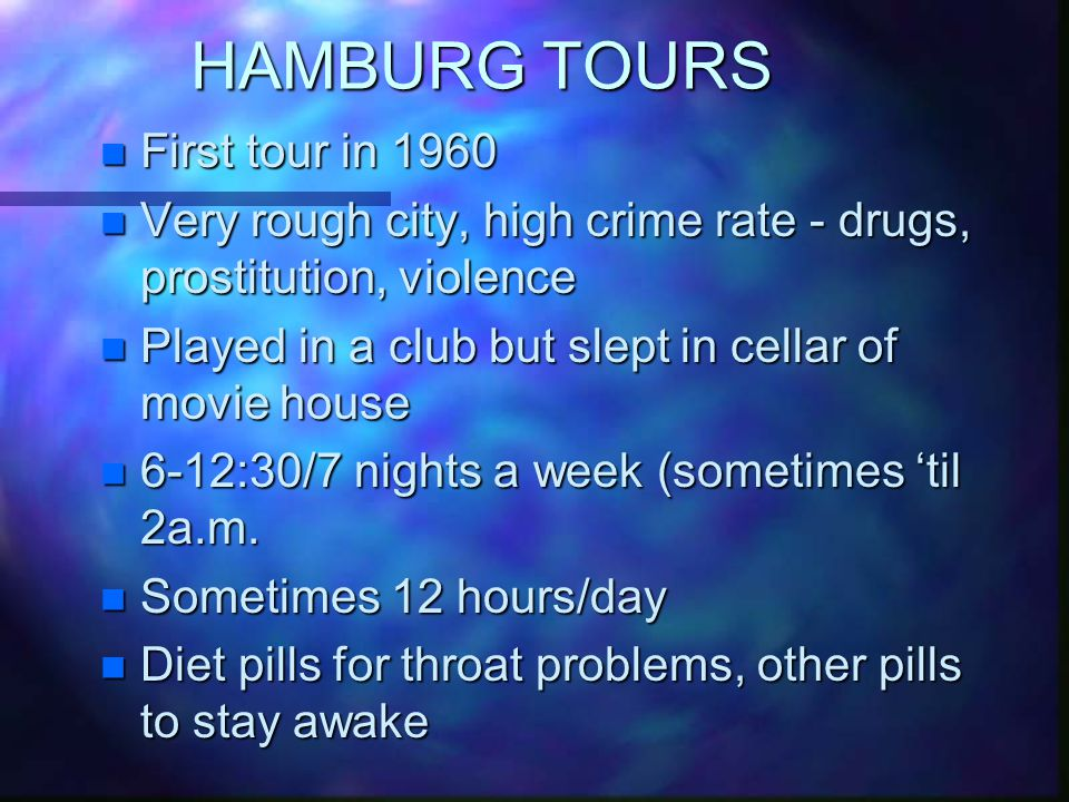 HAMBURG TOURS n First tour in 1960 n Very rough city, high crime rate - drugs, prostitution, violence n Played in a club but slept in cellar of movie house n 6-12:30/7 nights a week (sometimes 'til 2a.m.