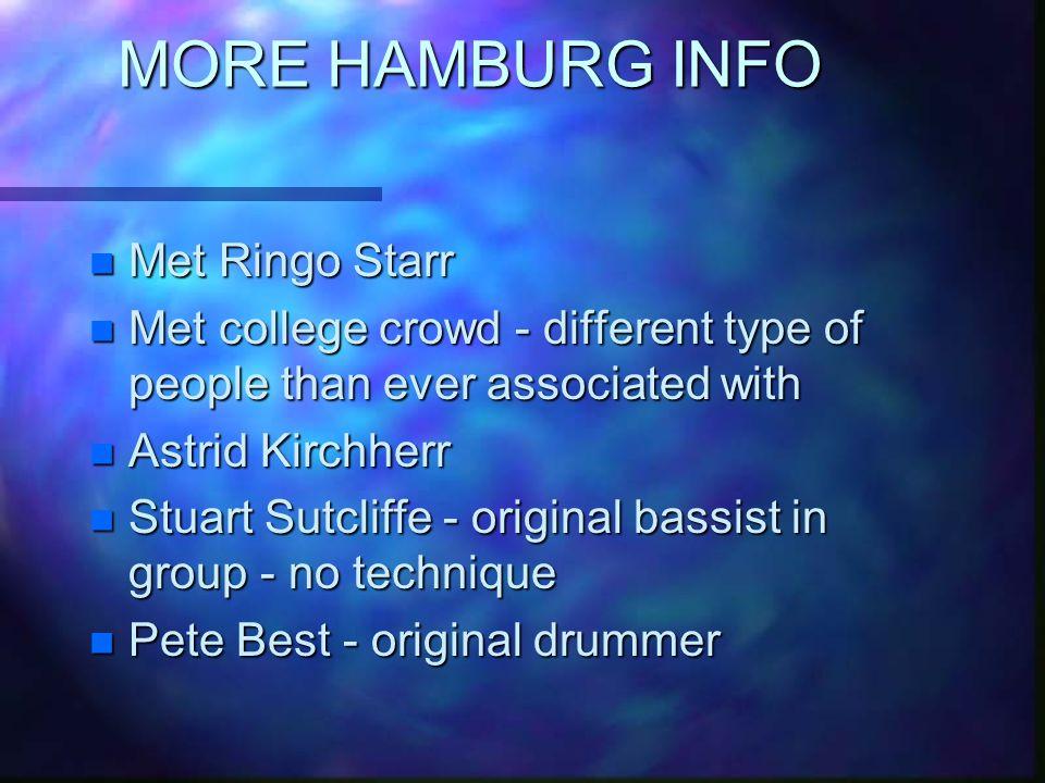 MORE HAMBURG INFO n Met Ringo Starr n Met college crowd - different type of people than ever associated with n Astrid Kirchherr n Stuart Sutcliffe - original bassist in group - no technique n Pete Best - original drummer