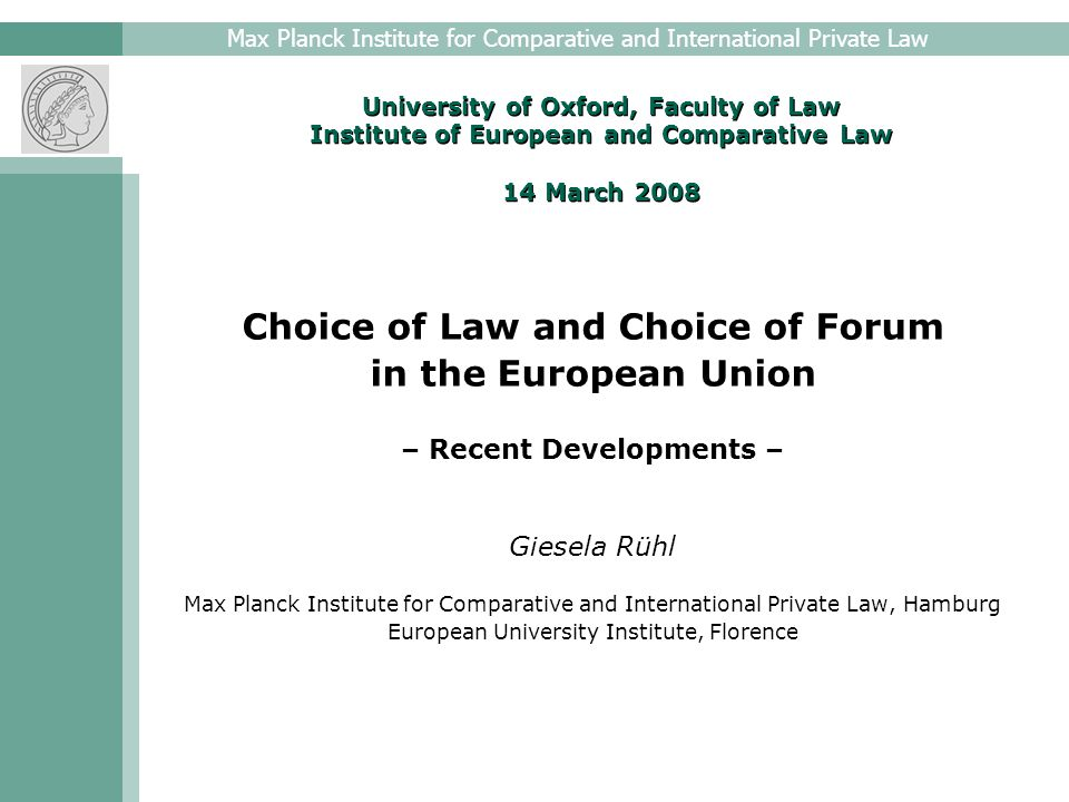 Max Planck Institute for Comparative and International Private Law University of Oxford, Faculty of Law Institute of European and Comparative Law 14 March 2008 Choice of Law and Choice of Forum in the European Union – Recent Developments – Giesela Rühl Max Planck Institute for Comparative and International Private Law, Hamburg European University Institute, Florence