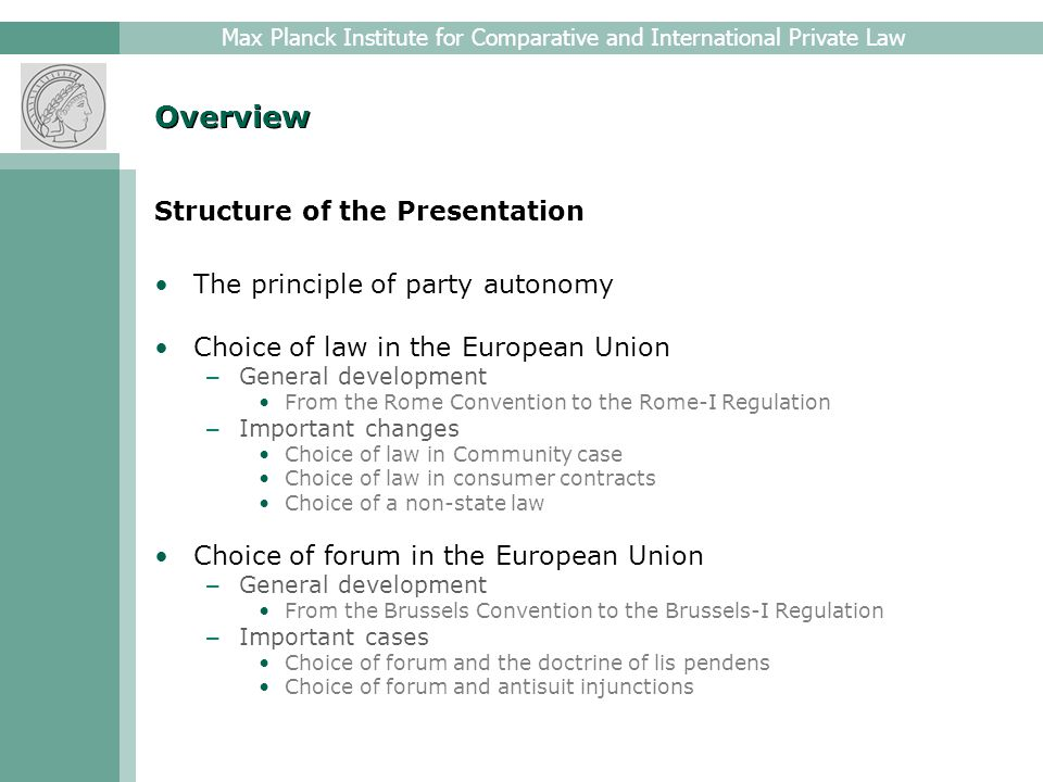 Max Planck Institute for Comparative and International Private Law Overview Structure of the Presentation The principle of party autonomy Choice of law in the European Union – General development From the Rome Convention to the Rome-I Regulation – Important changes Choice of law in Community case Choice of law in consumer contracts Choice of a non-state law Choice of forum in the European Union – General development From the Brussels Convention to the Brussels-I Regulation – Important cases Choice of forum and the doctrine of lis pendens Choice of forum and antisuit injunctions