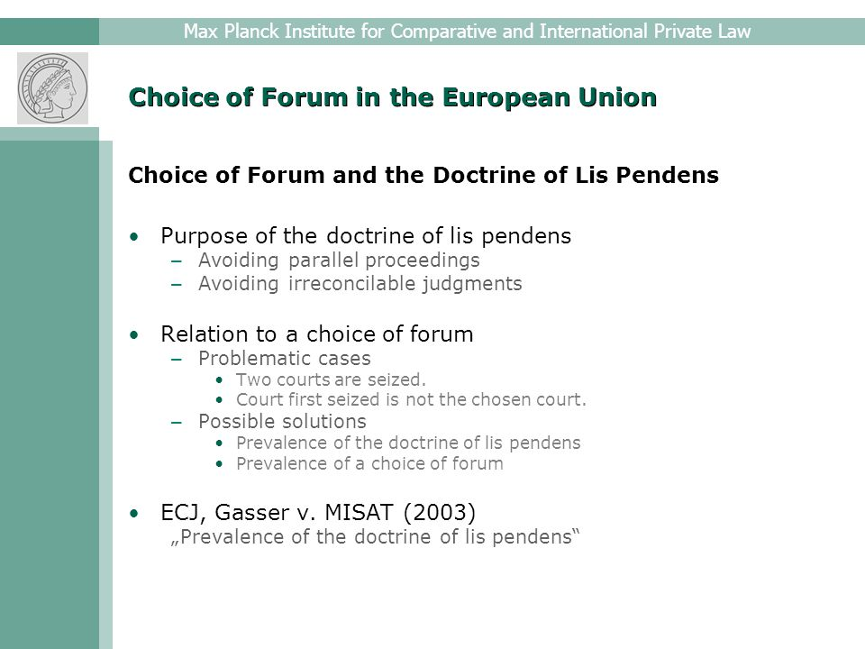 Max Planck Institute for Comparative and International Private Law Choice of Forum in the European Union Choice of Forum and Antisuit Injunctions Purpose of antisuit injunctions – Protecting national proceedings – Preventing injustice Relation to a choice of forum – Problematic cases Two courts are seized.