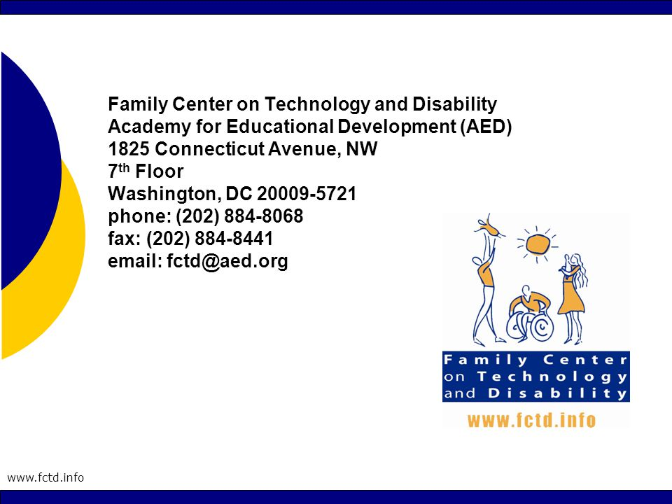 www.fctd.info Family Center on Technology and Disability Academy for Educational Development (AED) 1825 Connecticut Avenue, NW 7 th Floor Washington, DC 20009-5721 phone: (202) 884-8068 fax: (202) 884-8441 email: fctd@aed.org