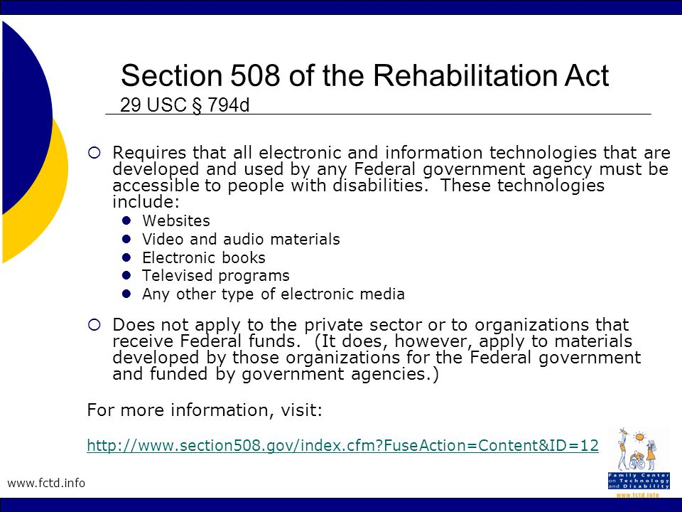 www.fctd.info Section 508 of the Rehabilitation Act 29 USC § 794d  Requires that all electronic and information technologies that are developed and used by any Federal government agency must be accessible to people with disabilities.