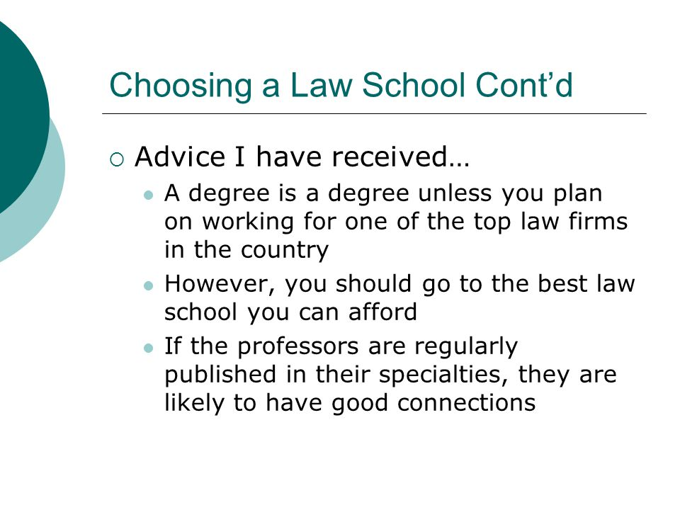 Choosing a Law School Cont'd  Advice… Find a school with a good bar passage rate Make sure you can afford $600-$700 per month in school loans upon graduation Choose a school in a region you would like to live in since you are likely to stay there after graduation