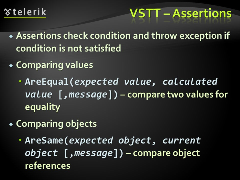 Assertions check condition and throw exception if condition is not satisfied  Comparing values  AreEqual(expected value, calculated value [,message]) – compare two values for equality  Comparing objects  AreSame(expected object, current object [,message]) – compare object references