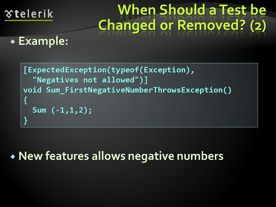  Example:  New features allows negative numbers [ExpectedException(typeof(Exception), Negatives not allowed )] Negatives not allowed )] void Sum_FirstNegativeNumberThrowsException() { Sum (-1,1,2); Sum (-1,1,2);}
