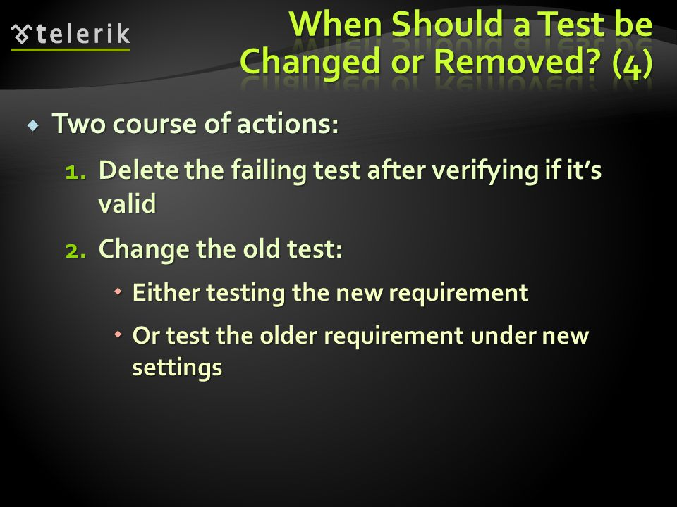  Two course of actions: 1.Delete the failing test after verifying if it's valid 2.Change the old test:  Either testing the new requirement  Or test the older requirement under new settings