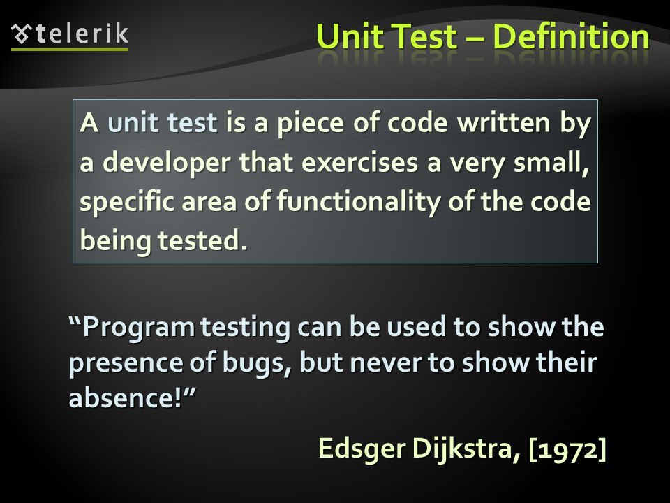 A unit test is a piece of code written by a developer that exercises a very small, specific area of functionality of the code being tested.