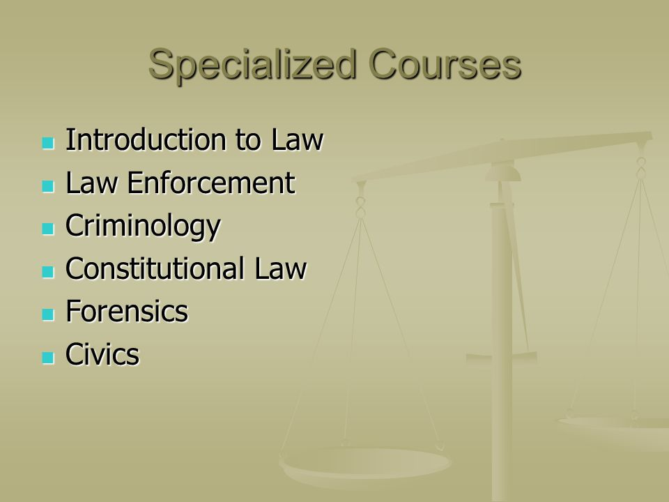 Specialized Courses Introduction to Law Introduction to Law Law Enforcement Law Enforcement Criminology Criminology Constitutional Law Constitutional Law Forensics Forensics Civics Civics