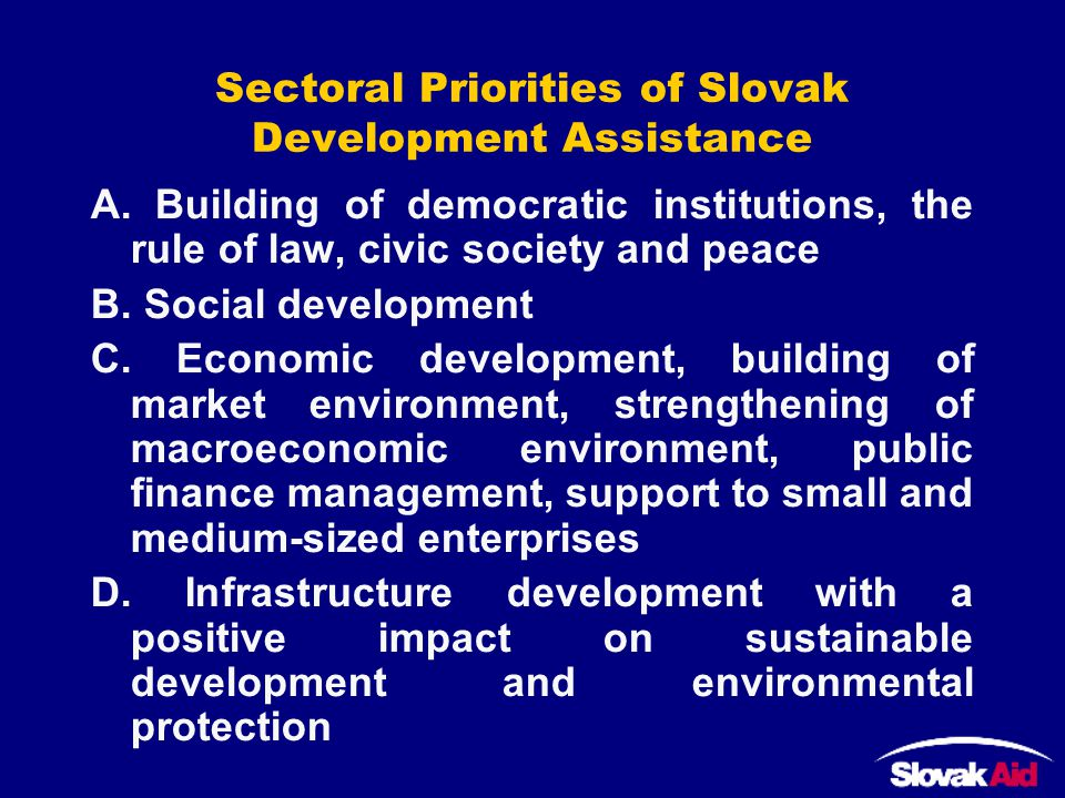 Sectoral Priorities of Slovak Development Assistance A. Building of democratic institutions, the rule of law, civic society and peace B. Social develo