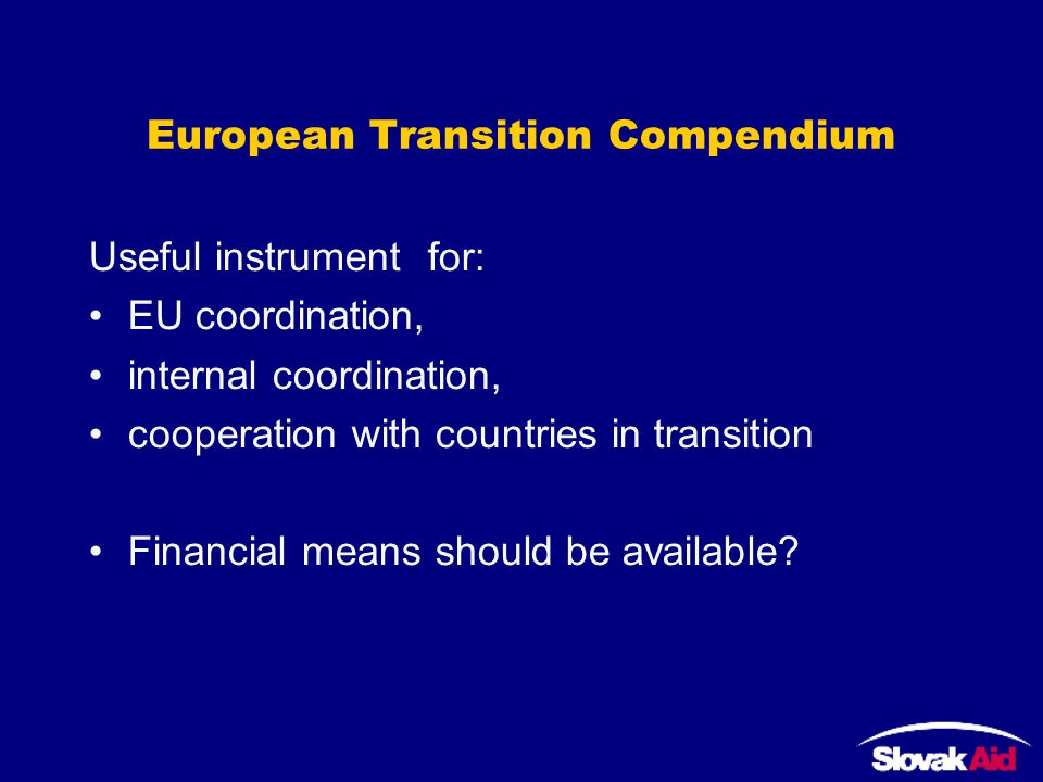 European Transition Compendium Useful instrument for: EU coordination, internal coordination, cooperation with countries in transition Financial means