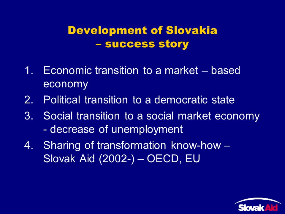 Development of Slovakia – success story 1.Economic transition to a market – based economy 2.Political transition to a democratic state 3.Social transition to a social market economy - decrease of unemployment 4.Sharing of transformation know-how – Slovak Aid (2002-) – OECD, EU