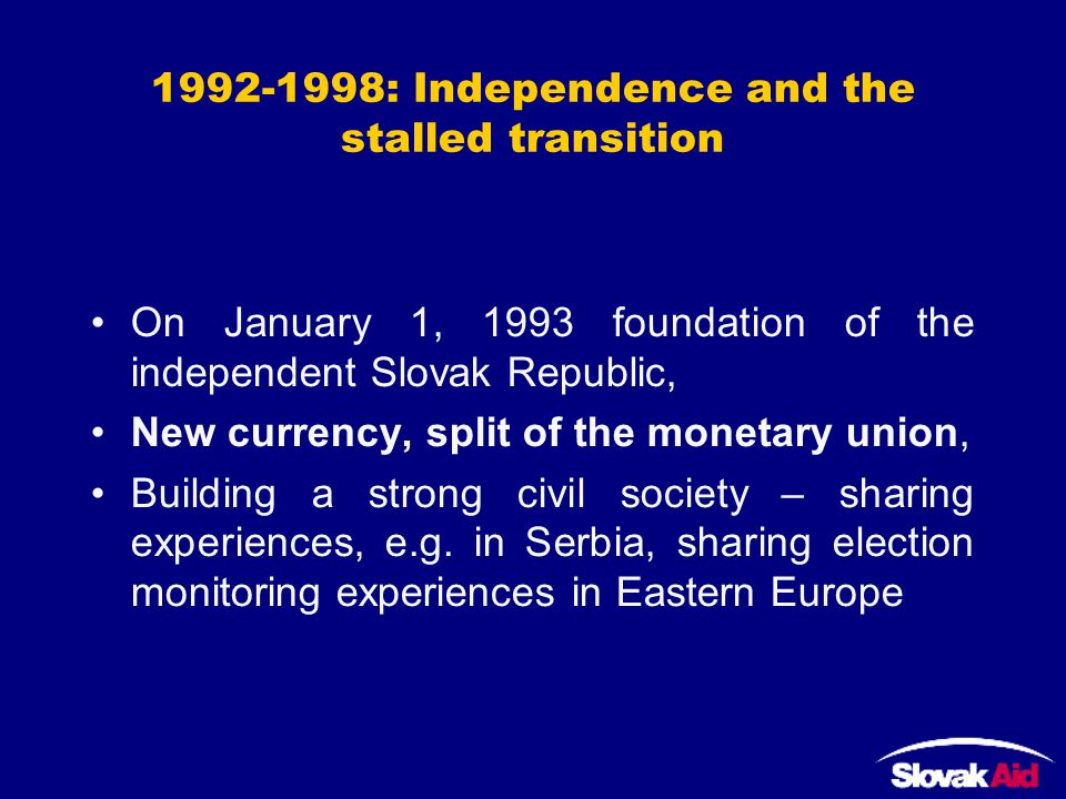 1992-1998: Independence and the stalled transition On January 1, 1993 foundation of the independent Slovak Republic, New currency, split of the monetary union, Building a strong civil society – sharing experiences, e.g.