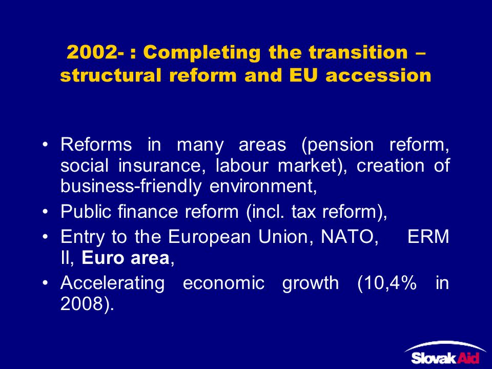 2002- : Completing the transition – structural reform and EU accession Reforms in many areas (pension reform, social insurance, labour market), creation of business-friendly environment, Public finance reform (incl.