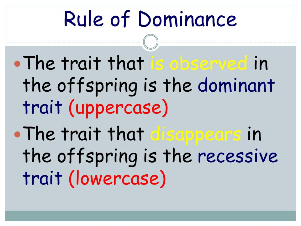 Rule of Dominance The trait that is observed in the offspring is the dominant trait (uppercase) The trait that disappears in the offspring is the rece