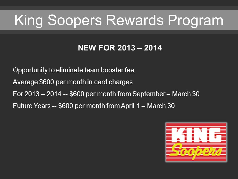 King Soopers Rewards Program NEW FOR 2013 – 2014 Opportunity to eliminate team booster fee Average $600 per month in card charges For 2013 – 2014 -- $600 per month from September – March 30 Future Years -- $600 per month from April 1 – March 30