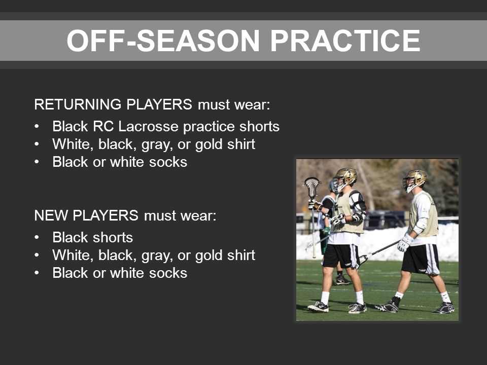 OFF-SEASON PRACTICE RETURNING PLAYERS must wear: Black RC Lacrosse practice shorts White, black, gray, or gold shirt Black or white socks NEW PLAYERS must wear: Black shorts White, black, gray, or gold shirt Black or white socks