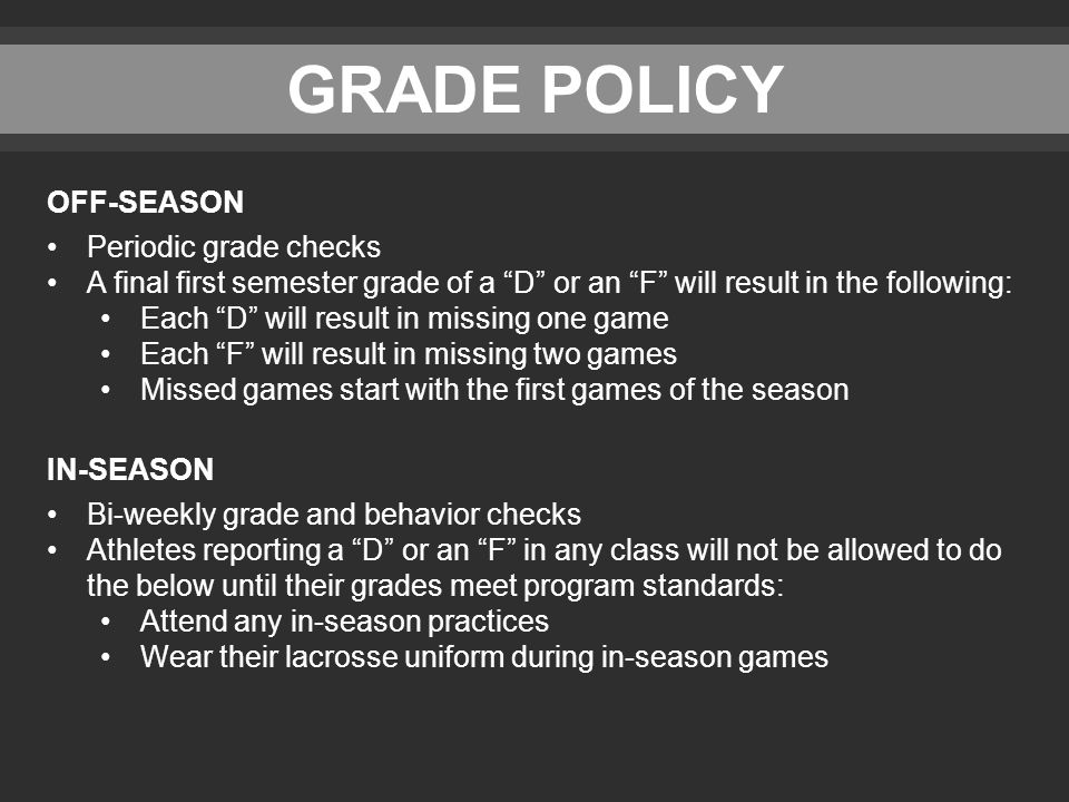 GRADE POLICY OFF-SEASON Periodic grade checks A final first semester grade of a D or an F will result in the following: Each D will result in missing one game Each F will result in missing two games Missed games start with the first games of the season IN-SEASON Bi-weekly grade and behavior checks Athletes reporting a D or an F in any class will not be allowed to do the below until their grades meet program standards: Attend any in-season practices Wear their lacrosse uniform during in-season games