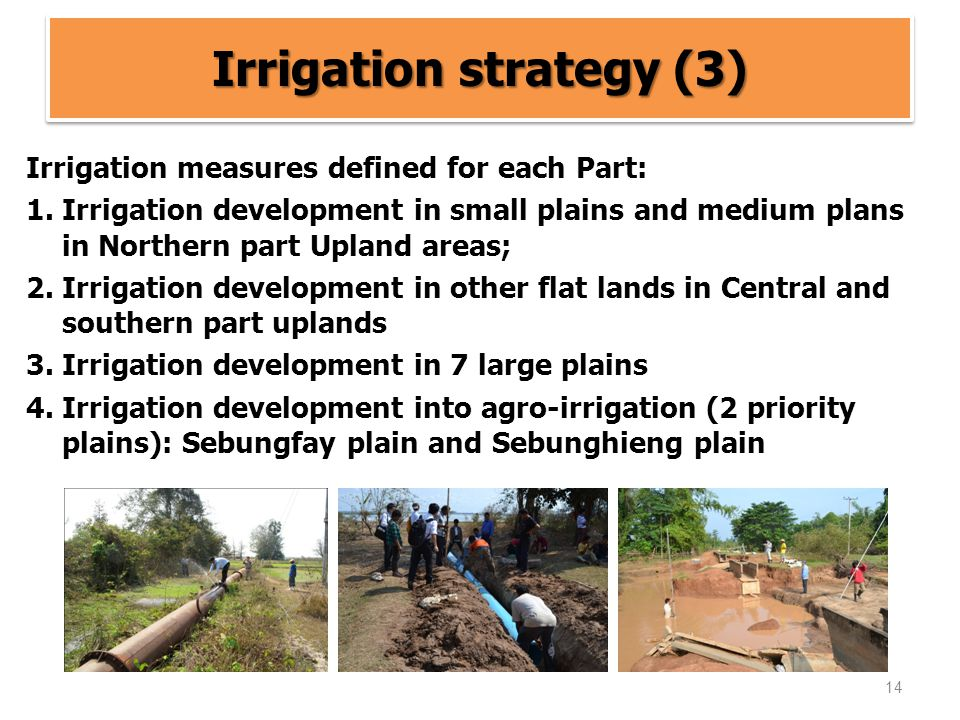 14 Irrigation strategy (3) Irrigation measures defined for each Part: 1.Irrigation development in small plains and medium plans in Northern part Upland areas; 2.Irrigation development in other flat lands in Central and southern part uplands 3.Irrigation development in 7 large plains 4.Irrigation development into agro-irrigation (2 priority plains): Sebungfay plain and Sebunghieng plain