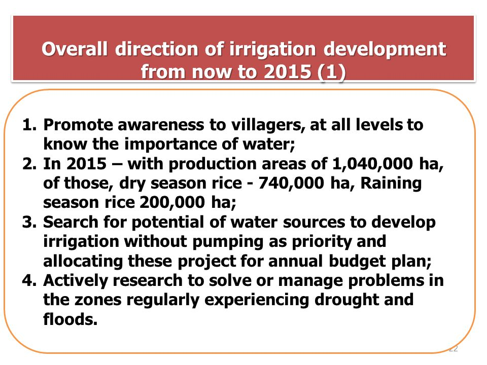 Overall direction of irrigation development from now to 2015 (1) 22 1.Promote awareness to villagers, at all levels to know the importance of water; 2.In 2015 – with production areas of 1,040,000 ha, of those, dry season rice - 740,000 ha, Raining season rice 200,000 ha; 3.Search for potential of water sources to develop irrigation without pumping as priority and allocating these project for annual budget plan; 4.Actively research to solve or manage problems in the zones regularly experiencing drought and floods.