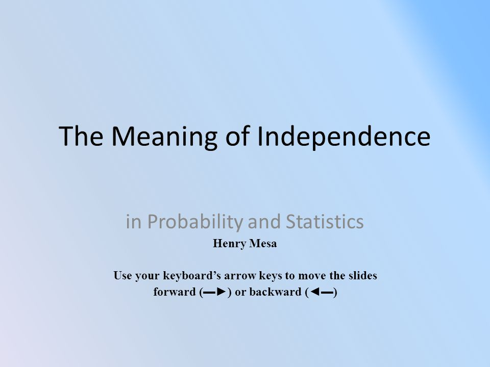 The Meaning of Independence in Probability and Statistics Henry Mesa Use your keyboard's arrow keys to move the slides forward (▬►) or backward (◄▬)