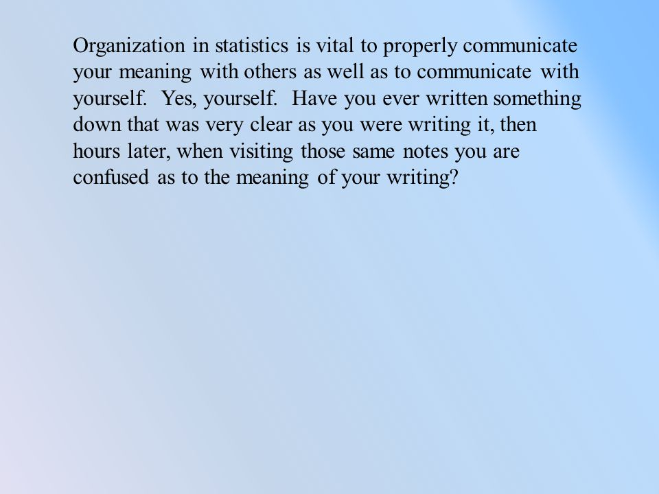 Organization in statistics is vital to properly communicate your meaning with others as well as to communicate with yourself.