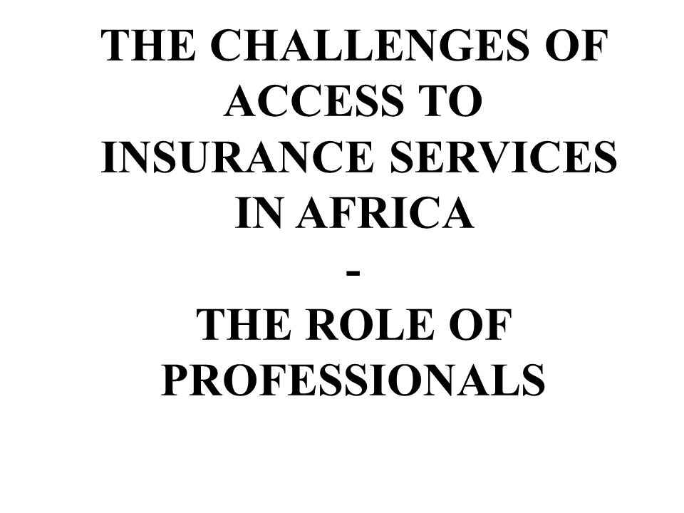 THE CHALLENGES OF ACCESS TO INSURANCE SERVICES IN AFRICA - THE ROLE OF PROFESSIONALS