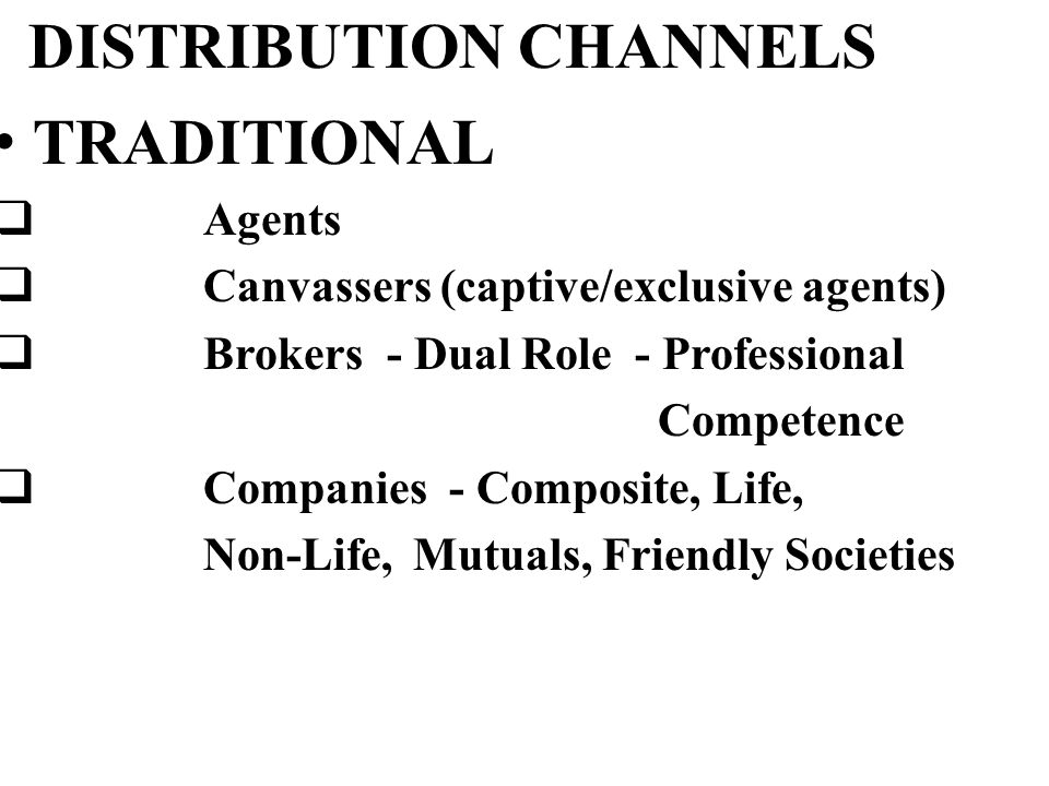 DISTRIBUTION CHANNELS TRADITIONAL  Agents  Canvassers (captive/exclusive agents)  Brokers - Dual Role - Professional Competence  Companies - Composite, Life, Non-Life, Mutuals, Friendly Societies