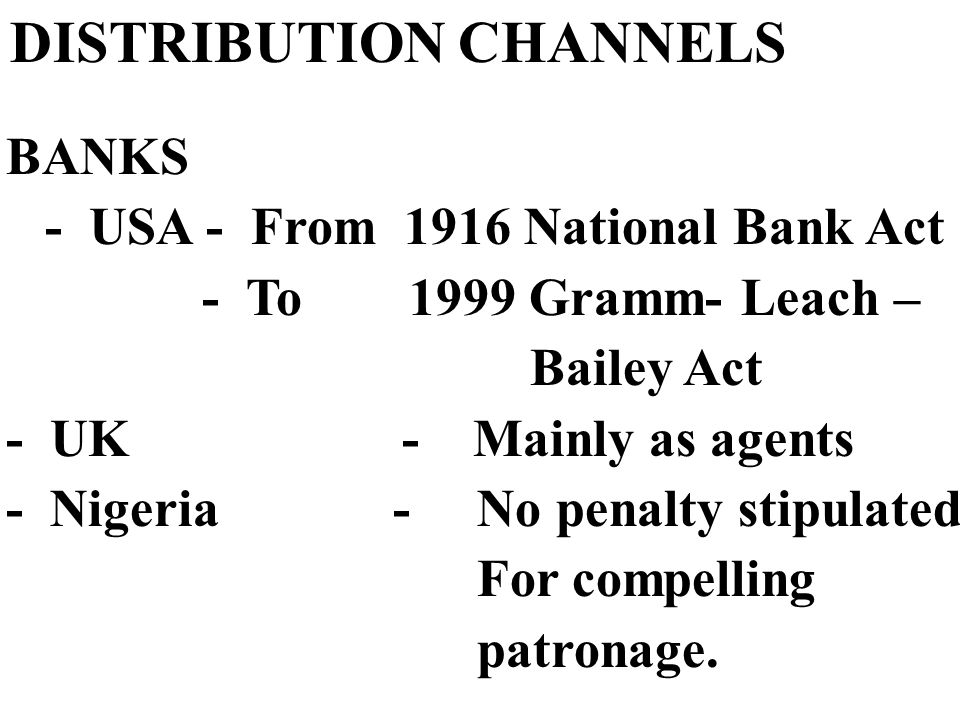 DISTRIBUTION CHANNELS BANKS - USA - From 1916 National Bank Act - To 1999 Gramm- Leach – Bailey Act - UK - Mainly as agents - Nigeria - No penalty stipulated For compelling patronage.