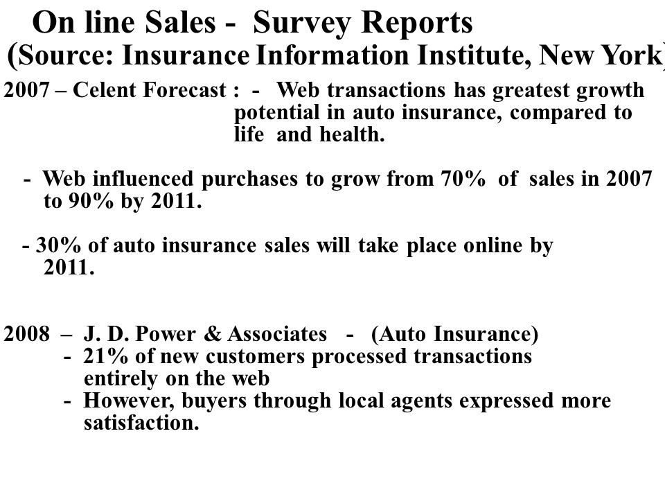 On line Sales - Survey Reports ( Source: Insurance Information Institute, New York ) 2007 – Celent Forecast : - Web transactions has greatest growth potential in auto insurance, compared to life and health.