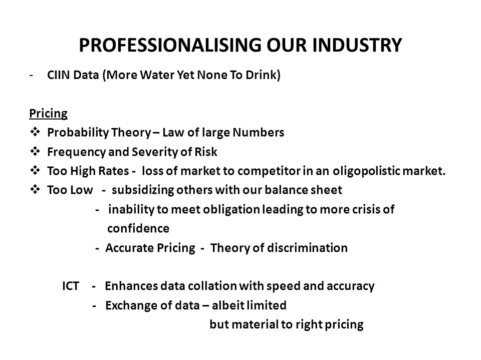 PROFESSIONALISING OUR INDUSTRY -CIIN Data (More Water Yet None To Drink) Pricing  Probability Theory – Law of large Numbers  Frequency and Severity of Risk  Too High Rates - loss of market to competitor in an oligopolistic market.