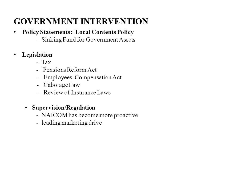 GOVERNMENT INTERVENTION Policy Statements: Local Contents Policy - Sinking Fund for Government Assets Legislation - Tax - Pensions Reform Act - Employees Compensation Act - Cabotage Law - Review of Insurance Laws Supervision/Regulation - NAICOM has become more proactive - leading marketing drive
