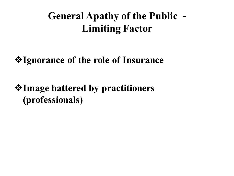 General Apathy of the Public - Limiting Factor  Ignorance of the role of Insurance  Image battered by practitioners (professionals)