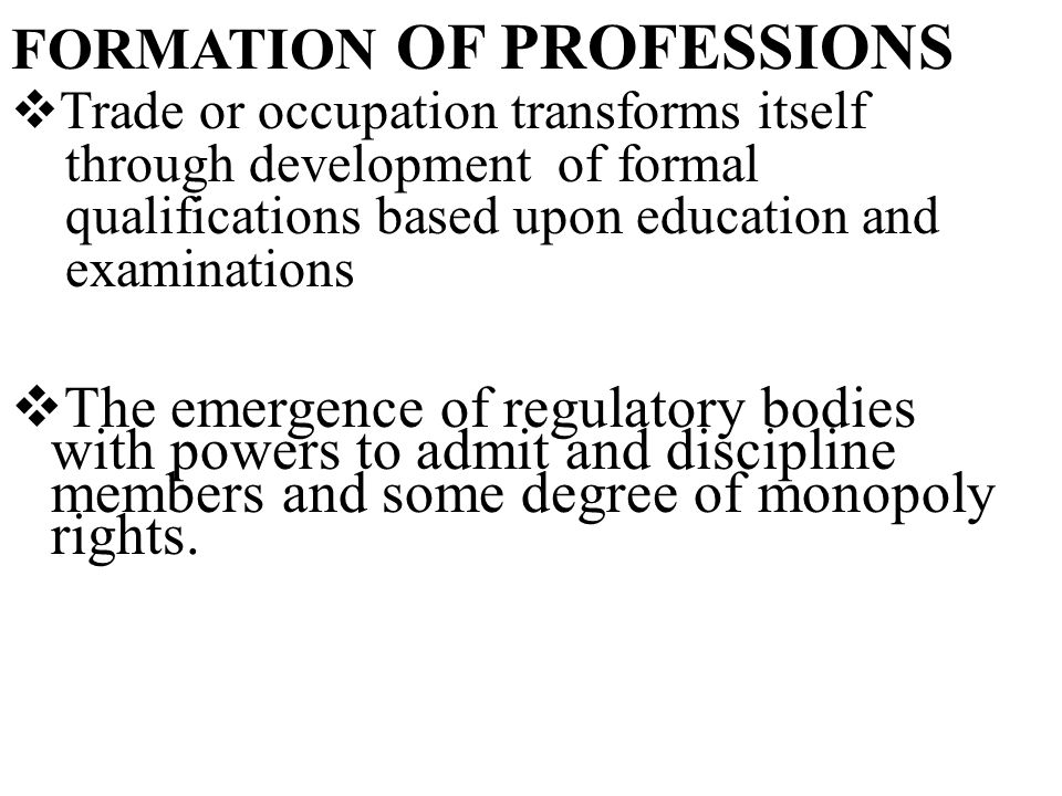  Trade or occupation transforms itself through development of formal qualifications based upon education and examinations  The emergence of regulatory bodies with powers to admit and discipline members and some degree of monopoly rights.