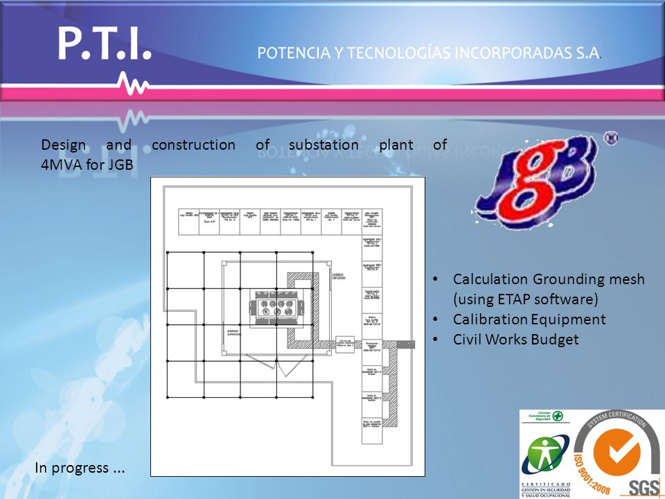 Design and construction of substation plant of 4MVA for JGB Calculation Grounding mesh (using ETAP software) Calibration Equipment Civil Works Budget In progress...