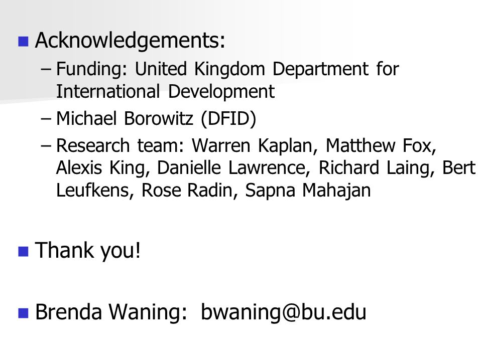 Acknowledgements: – –Funding: United Kingdom Department for International Development – –Michael Borowitz (DFID) – –Research team: Warren Kaplan, Matthew Fox, Alexis King, Danielle Lawrence, Richard Laing, Bert Leufkens, Rose Radin, Sapna Mahajan Thank you.