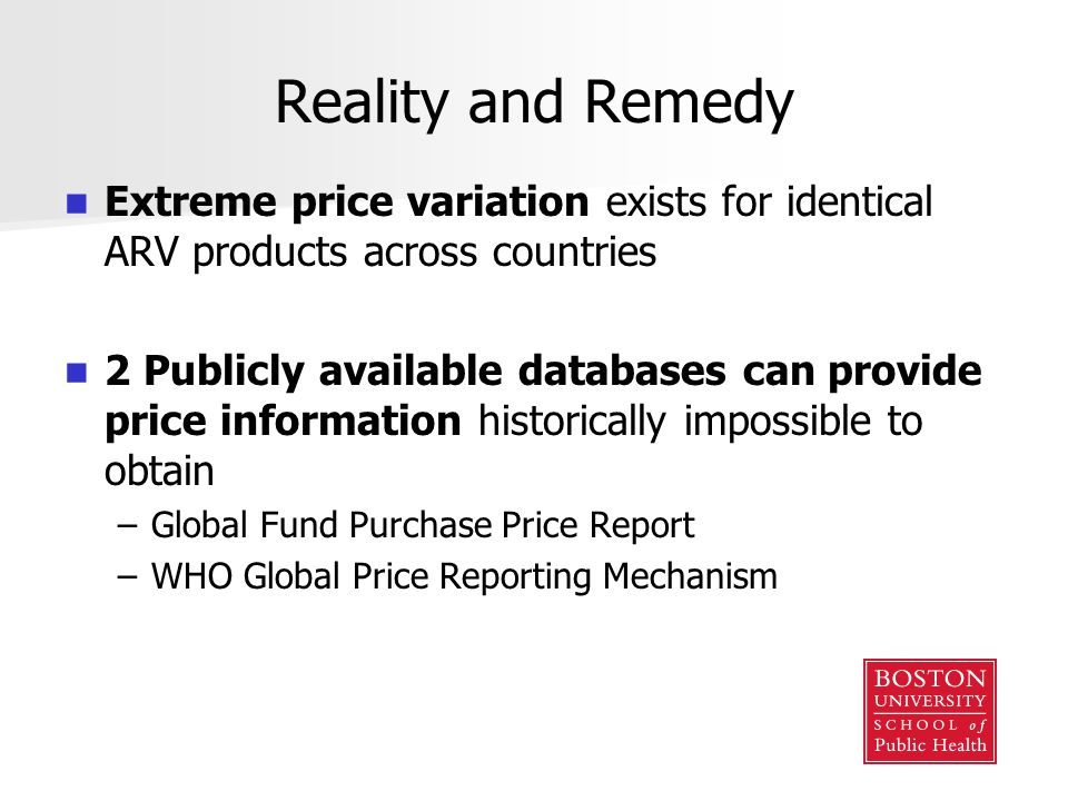 Reality and Remedy Extreme price variation exists for identical ARV products across countries 2 Publicly available databases can provide price information historically impossible to obtain – –Global Fund Purchase Price Report – –WHO Global Price Reporting Mechanism