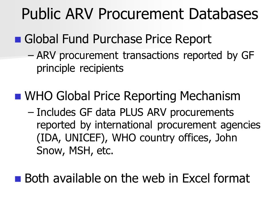 Public ARV Procurement Databases Global Fund Purchase Price Report – –ARV procurement transactions reported by GF principle recipients WHO Global Price Reporting Mechanism – –Includes GF data PLUS ARV procurements reported by international procurement agencies (IDA, UNICEF), WHO country offices, John Snow, MSH, etc.