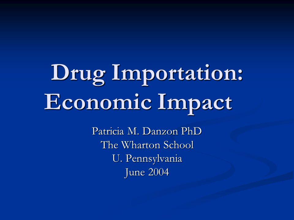 Drug Importation: Economic Impact Patricia M. Danzon PhD The Wharton School U.