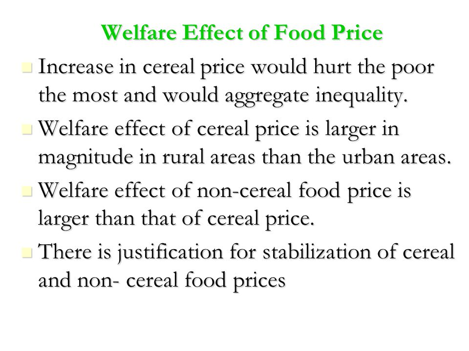 Welfare Effect of Food Price Increase in cereal price would hurt the poor the most and would aggregate inequality. Increase in cereal price would hurt