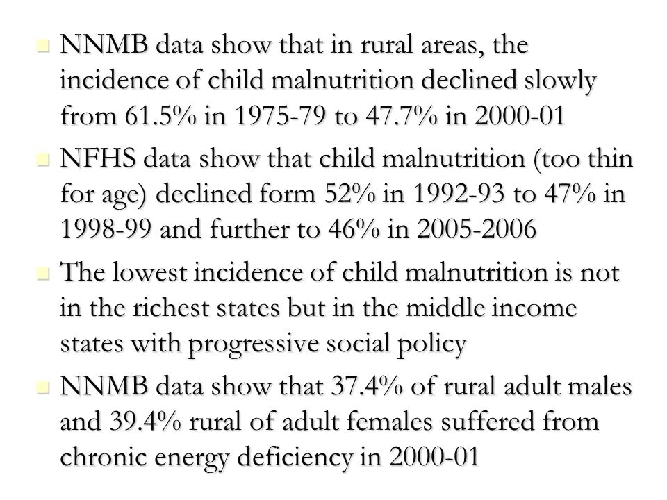 NNMB data show that in rural areas, the incidence of child malnutrition declined slowly from 61.5% in 1975-79 to 47.7% in 2000-01 NNMB data show that in rural areas, the incidence of child malnutrition declined slowly from 61.5% in 1975-79 to 47.7% in 2000-01 NFHS data show that child malnutrition (too thin for age) declined form 52% in 1992-93 to 47% in 1998-99 and further to 46% in 2005-2006 NFHS data show that child malnutrition (too thin for age) declined form 52% in 1992-93 to 47% in 1998-99 and further to 46% in 2005-2006 The lowest incidence of child malnutrition is not in the richest states but in the middle income states with progressive social policy The lowest incidence of child malnutrition is not in the richest states but in the middle income states with progressive social policy NNMB data show that 37.4% of rural adult males and 39.4% rural of adult females suffered from chronic energy deficiency in 2000-01 NNMB data show that 37.4% of rural adult males and 39.4% rural of adult females suffered from chronic energy deficiency in 2000-01