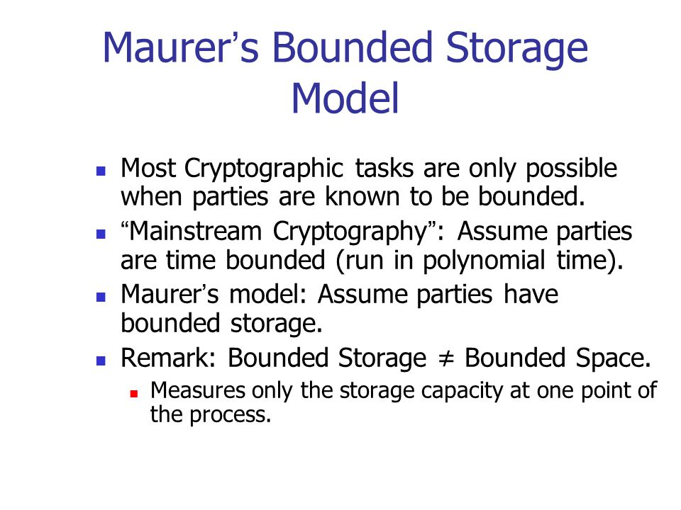 """Maurer ' s Bounded Storage Model Most Cryptographic tasks are only possible when parties are known to be bounded. """" Mainstream Cryptography """" : Assume"""
