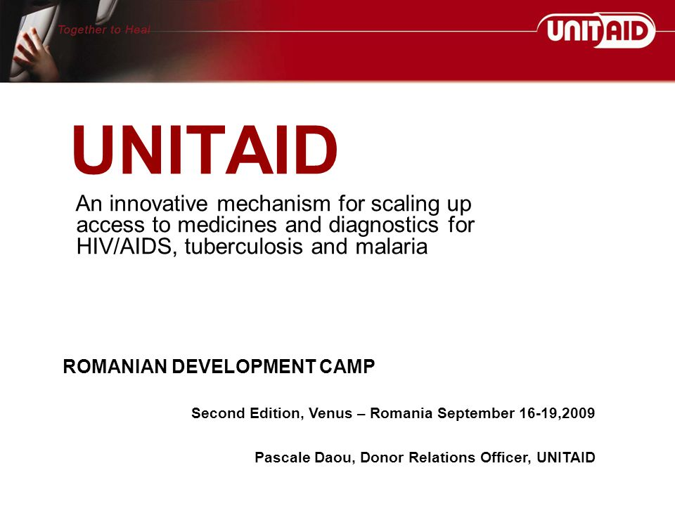UNITAID An innovative mechanism for scaling up access to medicines and diagnostics for HIV/AIDS, tuberculosis and malaria ROMANIAN DEVELOPMENT CAMP Second Edition, Venus – Romania September 16-19,2009 Pascale Daou, Donor Relations Officer, UNITAID